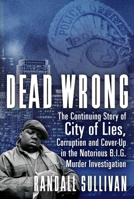 Dead Wrong: The Continuing Story of City of Lies, Corruption and Cover-Up in the Notorious Big Murder Investigation - Sullivan, Randall