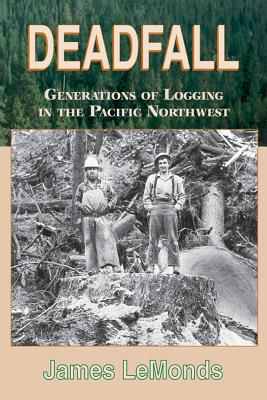 Deadfall: Generations of Logging in the Pacific Northwest - LeMonds, James