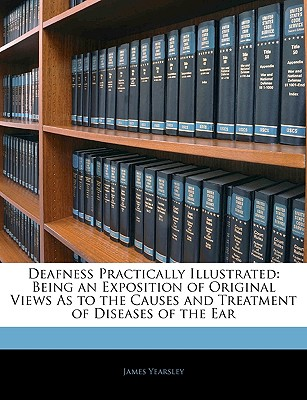 Deafness Practically Illustrated: Being an Exposition of Original Views as to the Causes and Treatment of Diseases of the Ear - Yearsley, James