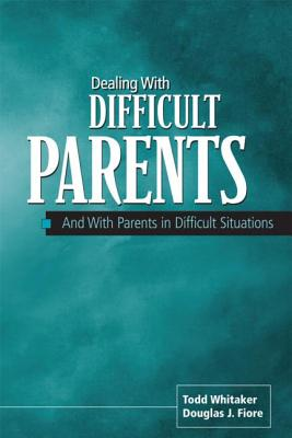 Dealing with Difficult Parents: And with Parents in Difficult Situations - Fiore, Douglas J, and Whitaker, Todd
