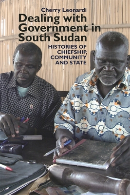 Dealing with Government in South Sudan: Histories of Chiefship, Community and State - Leonardi, Cherry