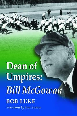 Dean of Umpires: A Biography of Bill McGowan, 1896-1954 - Luke, Bob, and Evans, Jim (Foreword by)