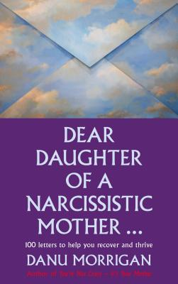 Dear Daughter of a Narcissistic Mother: 100 letters for your Healing and Thriving - Morrigan, Danu