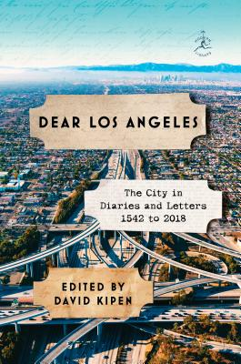 Dear Los Angeles: The City in Diaries and Letters, 1542 to 2018 - Kipen, David (Editor)