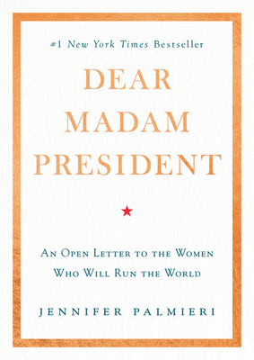 Dear Madam President: An Open Letter to the Women Who Will Run the World - Palmieri, Jennifer