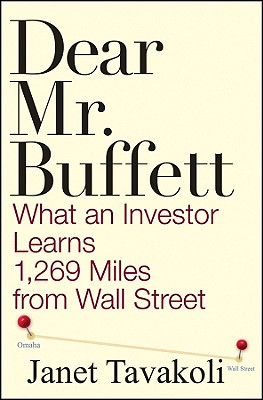 Dear Mr. Buffett: What an Investor Learns 1,269 Miles from Wall Street - Tavakoli, Janet M