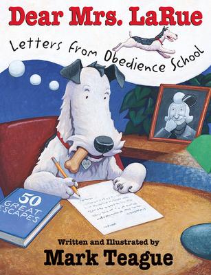 Dear Mrs. Larue: Letters from Obedience School: Letters from Obedience School - Teague, Mark