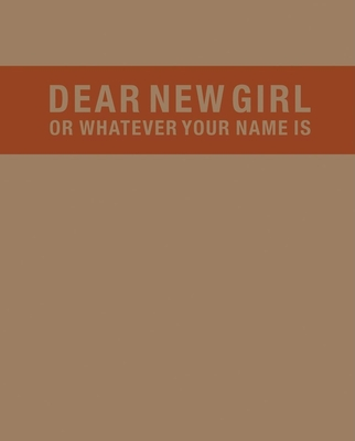 Dear New Girl or Whatever Your Name Is - Dalton, Trinie (Compiled by), and Horowitz, Eli (Compiled by), and Wagner, Lisa (Compiled by)