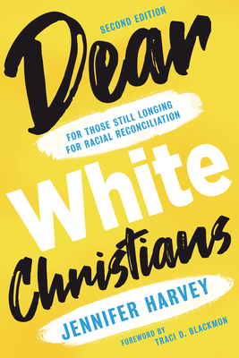 Dear White Christians: For Those Still Longing for Racial Reconciliation - Harvey, Jennifer, and Blackmon, Traci D (Foreword by)