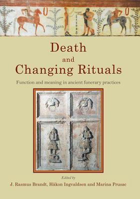 Death and Changing Rituals: Function and meaning in ancient funerary practices - Brandt, J. Rasmus (Editor), and Roland, Hakon (Editor), and Prusac, Marina (Editor)
