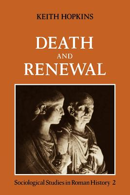 Death and Renewal: Volume 2: Sociological Studies in Roman History - Hopkins, Keith