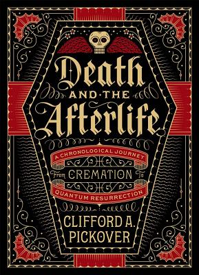 Death and the Afterlife: A Chronological Journey, from Cremation to Quantum Resurrection - Pickover, Clifford A.