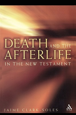 Death and the Afterlife in the New Testament - Clark-Soles, Jaime