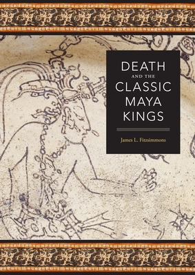 Death and the Classic Maya Kings - Fitzsimmons, James L
