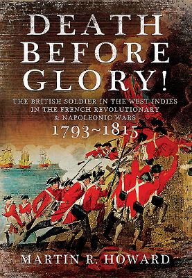 Death Before Glory: The British Soldier in the West Indies in the French Revolutionary and Napoleonic Wars 1793 -1815 - Howard, Martin R.