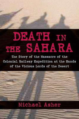Death in the Sahara: The Lords of the Desert and the Timbuktu Railway Expedition Massacre - Asher, Michael, and King, Dean (Foreword by)
