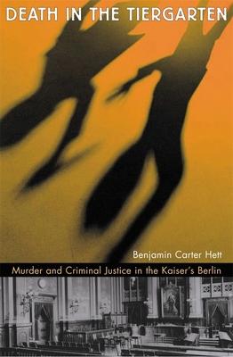 Death in the Tiergarten: Murder and Criminal Justice in the Kaiser's Berlin - Hett, Benjamin Carter, Dr.