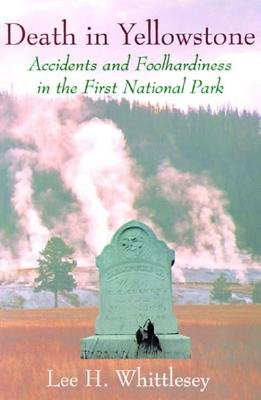 Death in Yellowstone: Accidents and Foolhardiness in the First National Park - Whittlesey, Lee H, and Lee, H Whittlesey