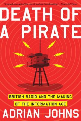 Death of a Pirate: British Radio and the Making of the Information Age - Johns, Adrian