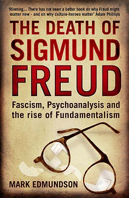 Death of Sigmund Freud: Fascism, Psychoanalysis and the Rise of Fundamentalism - Edmundson, Mark