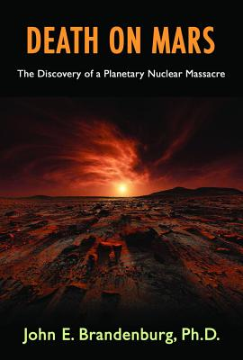 Death on Mars: The Discovery of a Planetary Nuclear Massacre - Brandenburg Phd, John E