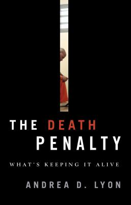 Death Penalty: What's Keeping It Alive - Lyon, Andrea D