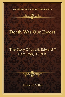 Death Was Our Escort: The Story of Lt. J.G. Edward T. Hamilton, U.S.N.R. - Vetter, Ernest G