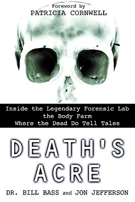 Death's Acre: Inside the Legendary Forensic Lab the Body Farm Where the Dead Do Tell Tales - Bass, Bill, Dr., and Jefferson, Jon, and Cornwell, Patricia (Foreword by)
