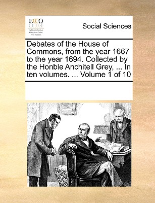 Debates of the House of Commons, from the Year 1667 to the Year 1694. Collected by the Honble Anchitell Grey, ... in Ten Volumes. ... Volume 1 of 10 - Multiple Contributors