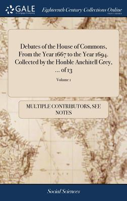Debates of the House of Commons, from the Year 1667 to the Year 1694. Collected by the Honble Anchitell Grey, ... of 13; Volume 1 - Multiple Contributors