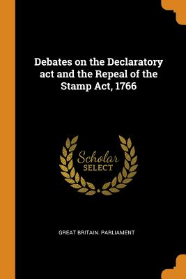 Debates on the Declaratory ACT and the Repeal of the Stamp Act, 1766 - Great Britain Parliament (Creator)