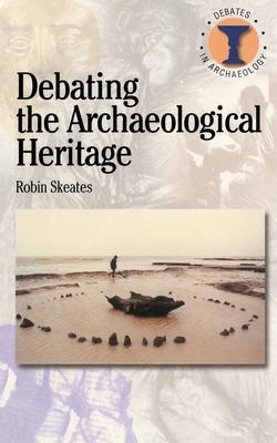 Debating the Archaeological Heritage - Skeates, Robin