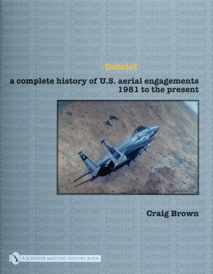 Debrief a Complete History of U.S. Aerial Engagements - 1981 to the Present - Brown, Craig