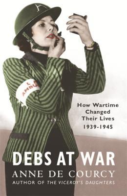 Debs at War: 1939-1945 - De Courcy, Anne