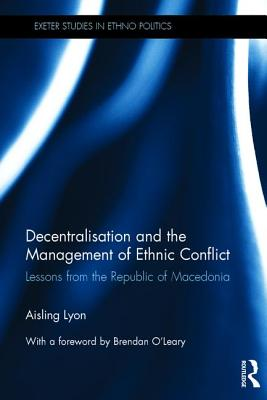 Decentralisation and the Management of Ethnic Conflict: Lessons from the Republic of Macedonia - Lyon, Aisling