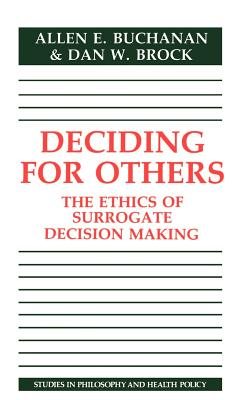 Deciding for Others: The Ethics of Surrogate Decision Making - Buchanan, Allen, and Brock, Dan W, and Allen E, Buchanan