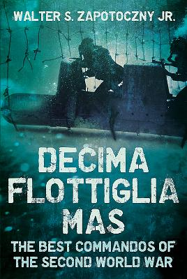 Decima Flottiglia Mas: The Best Commandos of the Second World War - Zapotoczny, Walter S.