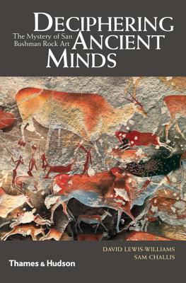 Deciphering Ancient Minds: The Mystery of San Bushman Rock Art - Lewis-Williams, David J., and Challis, Sam