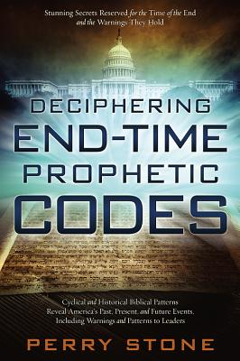 Deciphering End-Time Prophetic Codes: Cyclical and Historical Biblical Patterns Reveal America's Past, Present and Future Events, Including Warnings and Patterns to Leaders - Stone, Perry