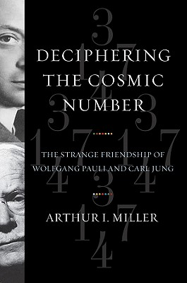 Deciphering the Cosmic Number: The Strange Friendship of Wolfgang Pauli and Carl Jung - Miller, Arthur I