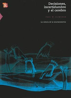Decisiones, Incertidumbre y el Cerebro: La Ciencia de la Neuroeconomia - Glimcher, Paul W, and Ellier, Roberto (Translated by), and Ocampo, Alfredo (Translated by)