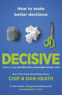 Decisive: How to Make Better Decisions in Life and Work - Heath, Chip, and Heath, Dan