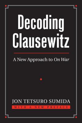 Decoding Clausewitz: A New Approach to on War - Sumida, Jon Tetsuro, Professor