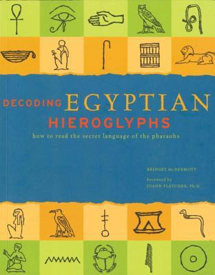 Decoding Egyptian Hieroglyphs: How to Read the Secret Language of the Pharaohs - McDermott, Bridget