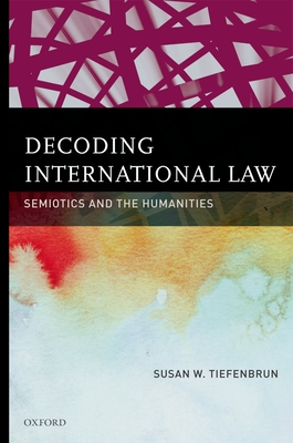 Decoding International Law: Semiotics and the Humanities - Tiefenbrun, Susan