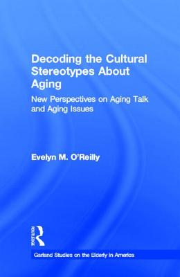 Decoding the Cultural Stereotypes about Aging: New Perspectives on Aging Talk and Aging Issues - O'Reilly, Evelyn M