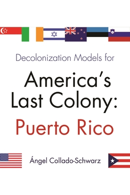 Decolonization Models for America's Last Colony: Puerto Rico - Collado-Schwarz, Angel, and Catala-Oliveras, Francisco (Contributions by), and Lara, Juan (Contributions by)