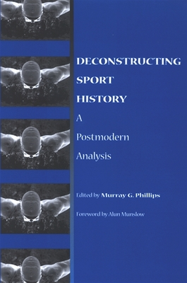 Deconstructing Sport History: A Postmodern Analysis - Phillips, Murray G (Editor), and Munslow, Alun (Foreword by)