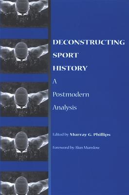 Deconstructing Sport History: A Postmodern Analysis - Phillips, Murray G (Editor)