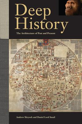 Deep History: The Architecture of Past and Present - Shryock, Andrew, and Smail, Daniel Lord, and Earle, Timothy (Contributions by)